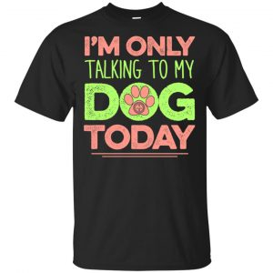 I'm Only Talking To My Dog Today Shirt, Hoodie, Tank Apparel