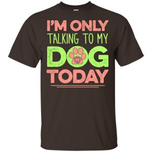 I'm Only Talking To My Dog Today Shirt, Hoodie, Tank Apparel 2
