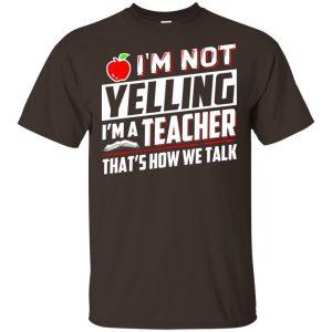I'm Not Yelling I'm A Teacher That's How We Talk T-Shirts, Hoodie, Tank