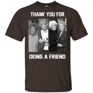 The Golden Girls: Thank You For Being A Friend T-Shirts, Hoodie, Tank Apparel