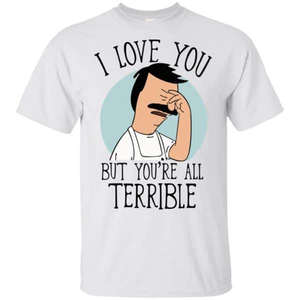 Bob's Burgers I Love You But You're All Terrible T-Shirts, Hoodie, Tank Apparel 4