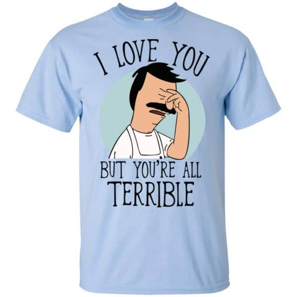 Bob's Burgers I Love You But You're All Terrible T-Shirts, Hoodie, Tank Apparel 5