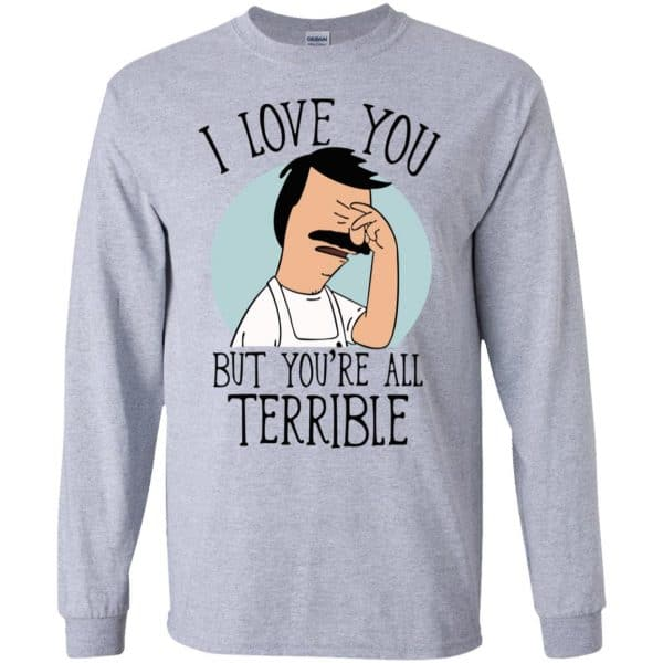 Bob's Burgers I Love You But You're All Terrible T-Shirts, Hoodie, Tank Apparel 6
