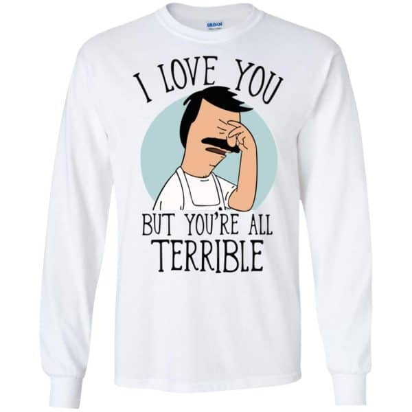 Bob's Burgers I Love You But You're All Terrible T-Shirts, Hoodie, Tank Apparel 7