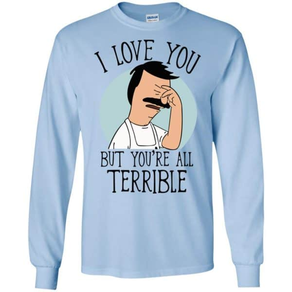 Bob's Burgers I Love You But You're All Terrible T-Shirts, Hoodie, Tank Apparel 8