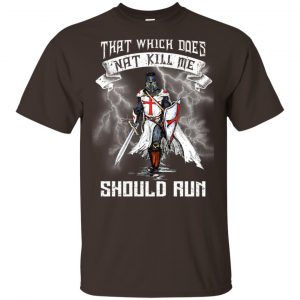 Knight Templar: That Which Does Not Kill Me Should Run T-Shirts, Hoodie, Tank