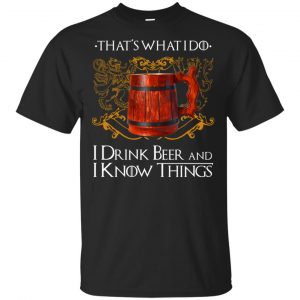 That's What I Do I Drink Beer And I Know Things Game Of Thrones Shirt, Hoodie, Tank
