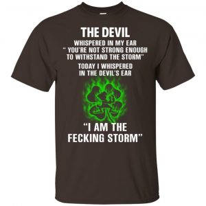 The Devil Whispered In My Ear I Am The Storm T-Shirts, Hoodie, Tank