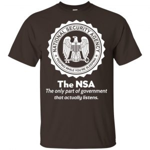 The NSA: The Only Part Of Government That Actually Listens T-Shirts, Hoodie, Tank
