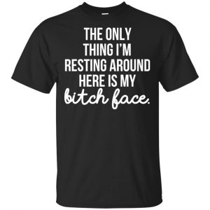 The Only Thing I'm Resting Around Here Is My Bitch Face T-Shirts, Hoodie, Tank Apparel