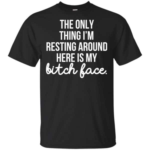 The Only Thing I'm Resting Around Here Is My Bitch Face T-Shirts, Hoodie, Tank Apparel 3