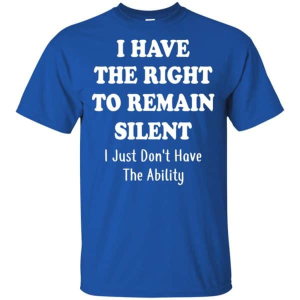I Have The Right To The Remain Silent I Just Don't Have The Ability T-Shirts, Hoodie, Tank Apparel 5