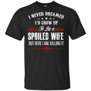 I Never Dreamed I'd Grow Up To Be A Spoiled Wife Shirt, Hoodie, Tank Apparel