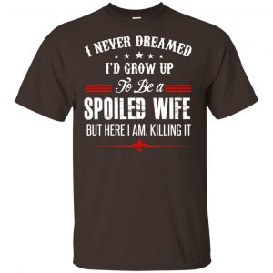 I Never Dreamed I'd Grow Up To Be A Spoiled Wife Shirt, Hoodie, Tank Apparel 2