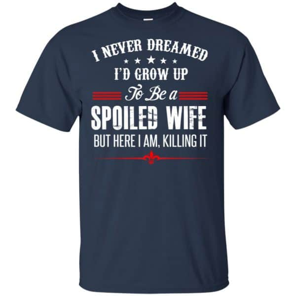 I Never Dreamed I'd Grow Up To Be A Spoiled Wife Shirt, Hoodie, Tank Apparel 6