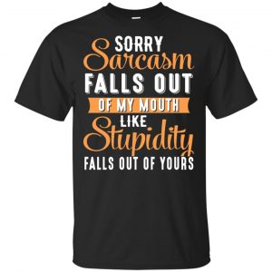 Sorry Sarcasm Falls Out Of My Mouth Like Stupidity Falls Out Of Yours Shirt, Hoodie, Tank Apparel