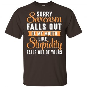 Sorry Sarcasm Falls Out Of My Mouth Like Stupidity Falls Out Of Yours Shirt, Hoodie, Tank Apparel 2