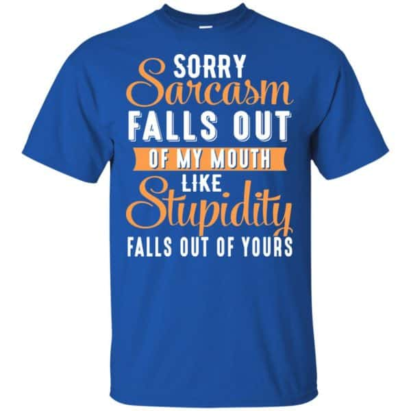 Sorry Sarcasm Falls Out Of My Mouth Like Stupidity Falls Out Of Yours Shirt, Hoodie, Tank Apparel 5