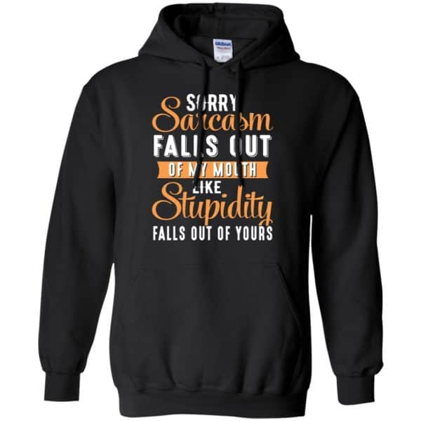 Sorry Sarcasm Falls Out Of My Mouth Like Stupidity Falls Out Of Yours Shirt, Hoodie, Tank Apparel 7
