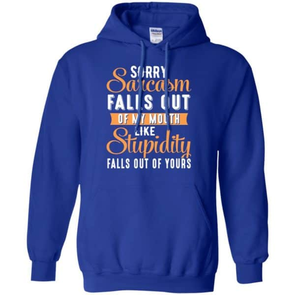 Sorry Sarcasm Falls Out Of My Mouth Like Stupidity Falls Out Of Yours Shirt, Hoodie, Tank Apparel 10