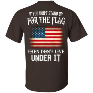 If You Don't Stand Up For The Flag Then Don't Live Under It T-Shirts, Hoodie, Tank Apparel 2