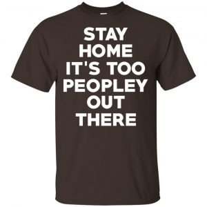 Stay Home It's Too Peopley Out There Shirt, Hoodie, Tank Apparel
