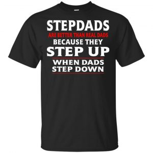 Stepdads Are Better Than Real Dads Because They Step Up When Dads Step Down Shirt, Hoodie, Tank Apparel