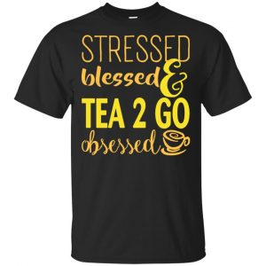 Stressed Blessed & Tea 2 Go Obsessed T-Shirts, Hoodie, Sweater Apparel