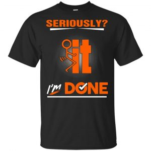 Seriously It I'm Done Shirt, Hoodie, Tank Apparel
