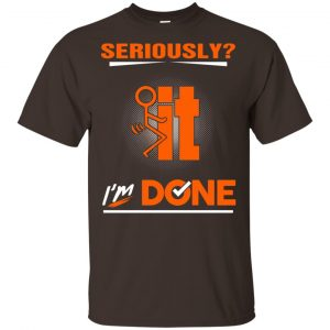 Seriously It I'm Done Shirt, Hoodie, Tank Apparel 2