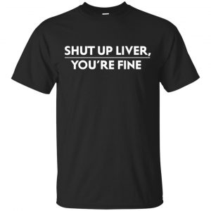 Shut Up Liver, You're Fine Shirt, Hoodie, Tank Apparel