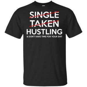 Single Taken Hustling & Don't Have Time For Your Shit Shirt, Hoodie, Tank Apparel