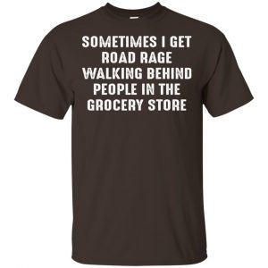 Sometime I Get Road Rage Walking Behind People In The Grocery Store Shirt, Hoodie, Tank Apparel