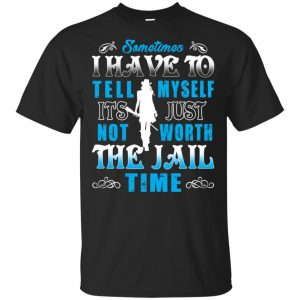 Sometimes I Have To Tell Myself It's Just Not Worth The Jail Time Shirt, Hoodie, Tank Apparel