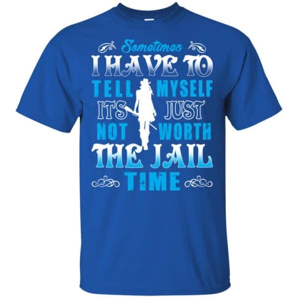 Sometimes I Have To Tell Myself It's Just Not Worth The Jail Time Shirt, Hoodie, Tank Apparel 5