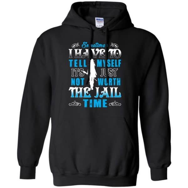 Sometimes I Have To Tell Myself It's Just Not Worth The Jail Time Shirt, Hoodie, Tank Apparel 7