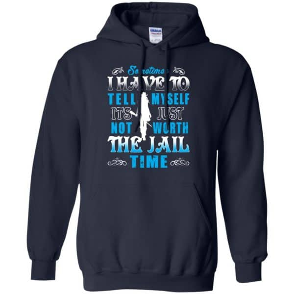 Sometimes I Have To Tell Myself It's Just Not Worth The Jail Time Shirt, Hoodie, Tank Apparel 8