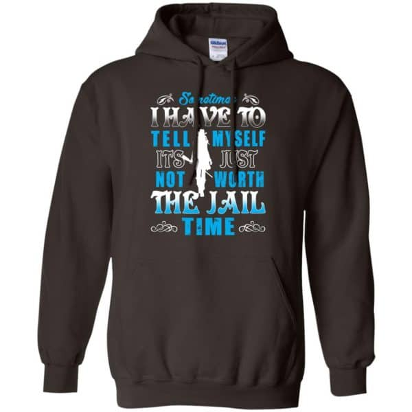 Sometimes I Have To Tell Myself It's Just Not Worth The Jail Time Shirt, Hoodie, Tank Apparel 9
