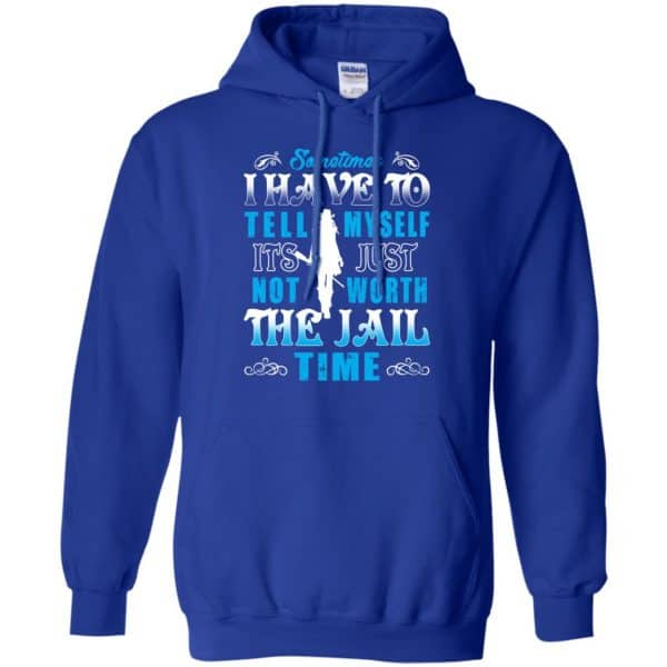 Sometimes I Have To Tell Myself It's Just Not Worth The Jail Time Shirt, Hoodie, Tank Apparel 10