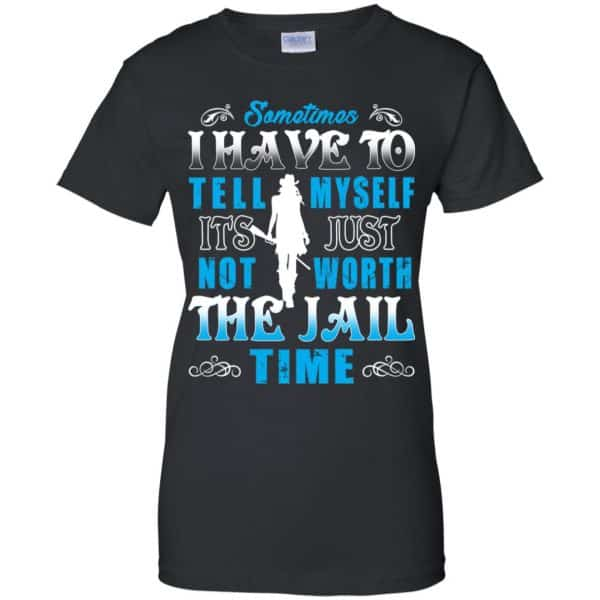 Sometimes I Have To Tell Myself It's Just Not Worth The Jail Time Shirt, Hoodie, Tank Apparel 11