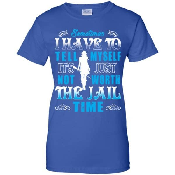 Sometimes I Have To Tell Myself It's Just Not Worth The Jail Time Shirt, Hoodie, Tank Apparel 14