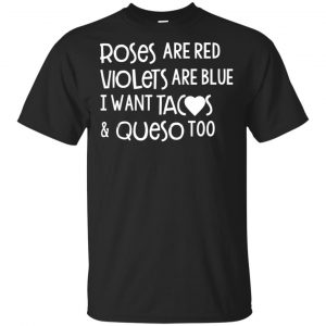 Roses Are Red Violets Are Blue I Want Tacos & Queso Too Shirt, Hoodie, Tank Apparel