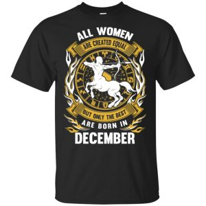 All Women Are Created Equal But Only The Best Are Born In December Shirt, Hoodie, Tank Apparel
