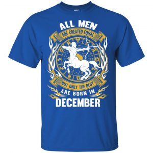 All Men Are Created Equal But Only The Best Are Born In December Shirt, Hoodie, Tank Apparel