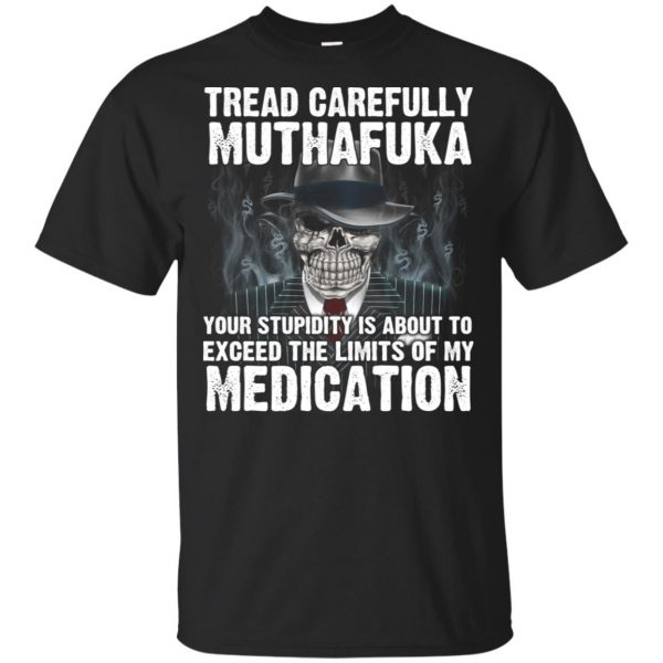 Tread Carefully Muthafuka Your Stupidity Is About To Exceed The Limits Of My Medication T-Shirts, Hoodie, Tank Apparel 3