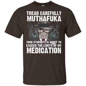 Tread Carefully Muthafuka Your Stupidity Is About To Exceed The Limits Of My Medication T-Shirts, Hoodie, Tank Apparel