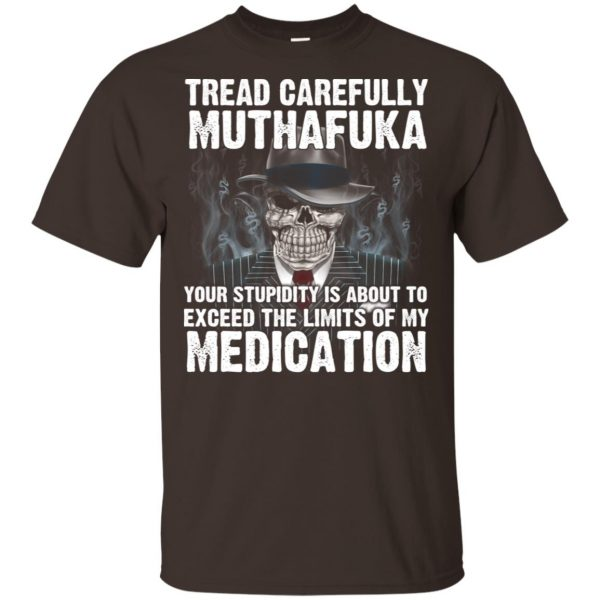 Tread Carefully Muthafuka Your Stupidity Is About To Exceed The Limits Of My Medication T-Shirts, Hoodie, Tank Apparel 4