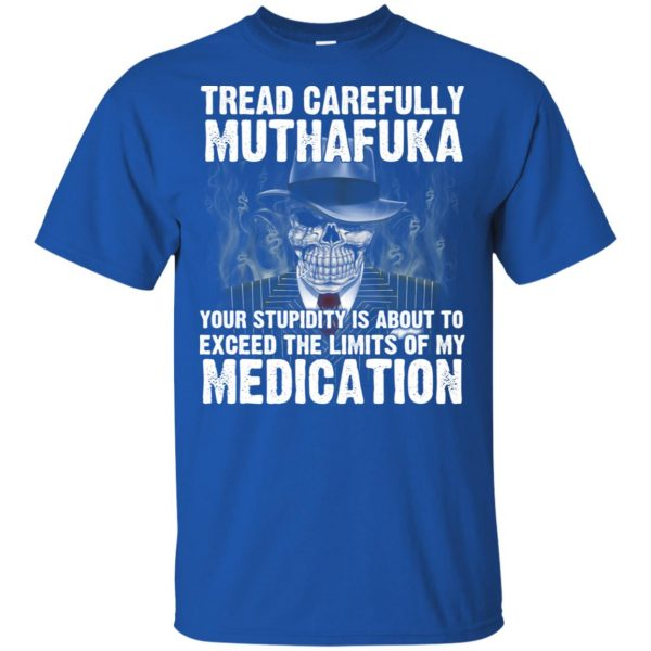 Tread Carefully Muthafuka Your Stupidity Is About To Exceed The Limits Of My Medication T-Shirts, Hoodie, Tank Apparel 5