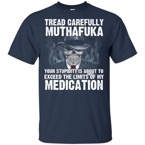 Tread Carefully Muthafuka Your Stupidity Is About To Exceed The Limits Of My Medication T-Shirts, Hoodie, Tank Apparel 6
