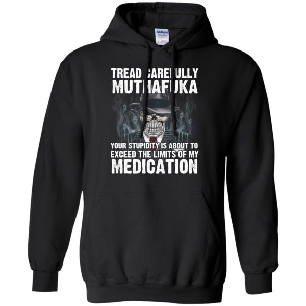Tread Carefully Muthafuka Your Stupidity Is About To Exceed The Limits Of My Medication T-Shirts, Hoodie, Tank Apparel 7